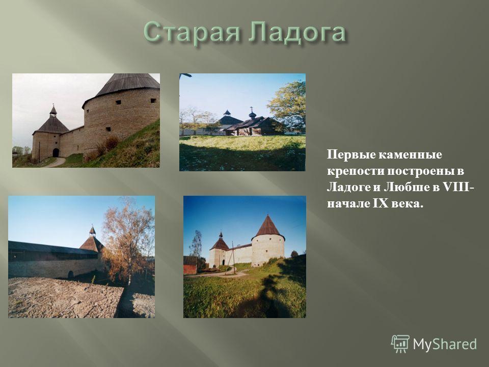 Первые каменные крепости построены в Ладоге и Любше в VIII- начале IX века.