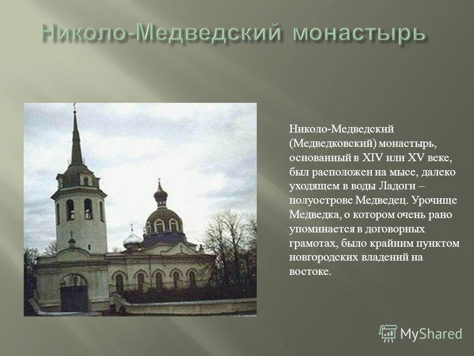 Николо-Медведский (Медведковский) монастырь, основанный в XIV или XV веке, был расположен на мысе, далеко уходящем в воды Ладоги – полуострове Медведец. Урочище Медведка, о котором очень рано упоминается в договорных грамотах, было крайним пунктом но