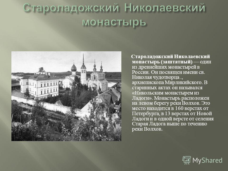 Староладожский Николаевский монастырь ( заштатный ) один из древнейших монастырей в России. Он посвящен имени св. Николая чудотворца., архиепископа Мирликийского. В старинных актах он назывался « Никольским монастырем из Ладоги ». Монастырь расположе