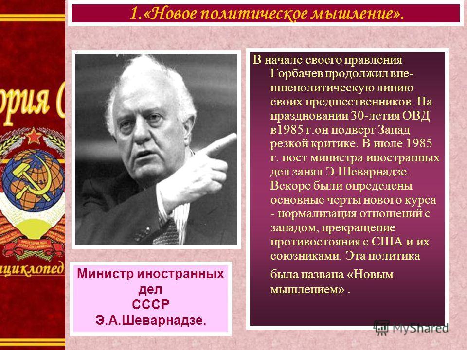 В начале своего правления Горбачев продолжил вне- шнеполитическую линию своих предшественников. На праздновании 30-летия ОВД в1985 г.он подверг Запад резкой критике. В июле 1985 г. пост министра иностранных дел занял Э.Шеварнадзе. Вскоре были определ
