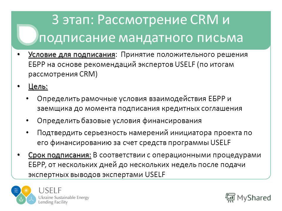 3 этап: Рассмотрение CRM и подписание мандатного письма Условие для подписания Условие для подписания: Принятие положительного решения ЕБРР на основе рекомендаций экспертов USELF (по итогам рассмотрения CRM) Цель: Цель: Определить рамочные условия вз