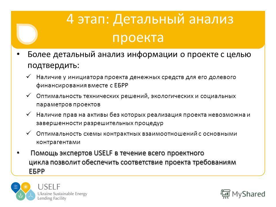4 этап: Детальный анализ проекта Более детальный анализ информации о проекте с целью подтвердить: Наличие у инициатора проекта денежных средств для его долевого финансирования вместе с ЕБРР Оптимальность технических решений, экологических и социальны