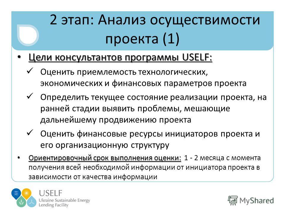 2 этап: Анализ осуществимости проекта (1) Цели консультантов программы USELF: Цели консультантов программы USELF: Оценить приемлемость технологических, экономических и финансовых параметров проекта Определить текущее состояние реализации проекта, на