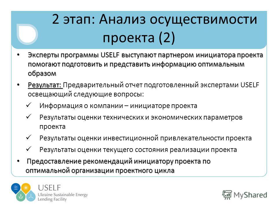 2 этап: Анализ осуществимости проекта (2) Эксперты программы USELF выступают партнером инициатора проекта помогают подготовить и представить информацию оптимальным образом Эксперты программы USELF выступают партнером инициатора проекта помогают подго
