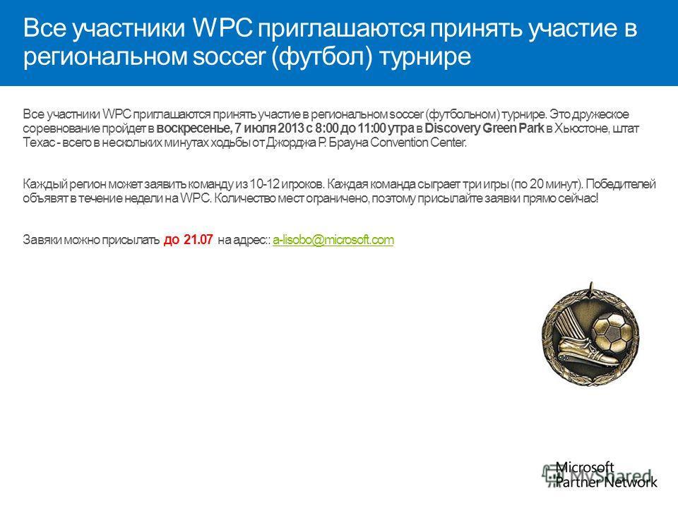 Все участники WPC приглашаются принять участие в региональном soccer (футбол) турнире Все участники WPC приглашаются принять участие в региональном soccer (футбольном) турнире. Это дружеское соревнование пройдет в воскресенье, 7 июля 2013 с 8:00 до 1