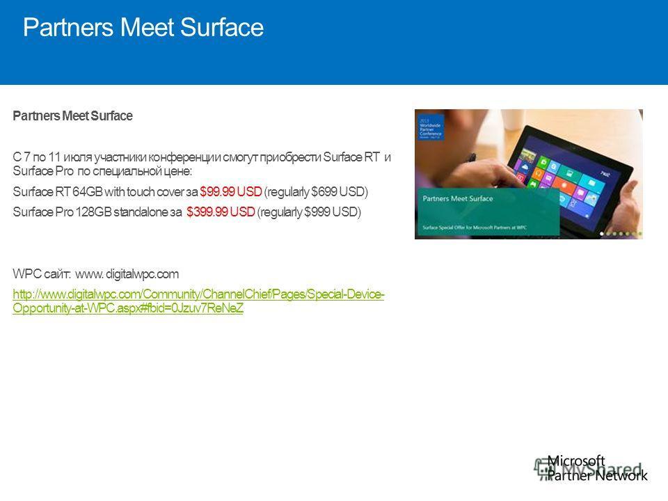 Partners Meet Surface C 7 по 11 июля участники конференции смогут приобрести Surface RT и Surface Pro по специальной цене: Surface RT 64GB with touch cover за $99.99 USD (regularly $699 USD) Surface Pro 128GB standalone за $399.99 USD (regularly $999