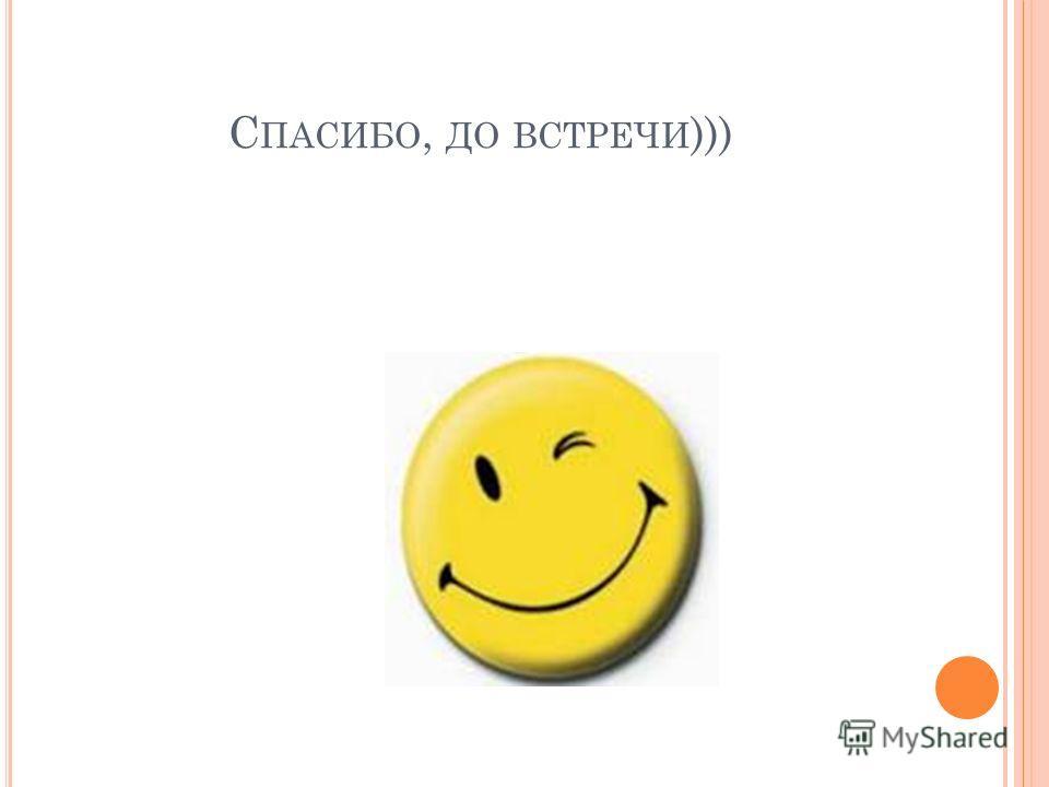 С ПАСИБО, ДО ВСТРЕЧИ )))
