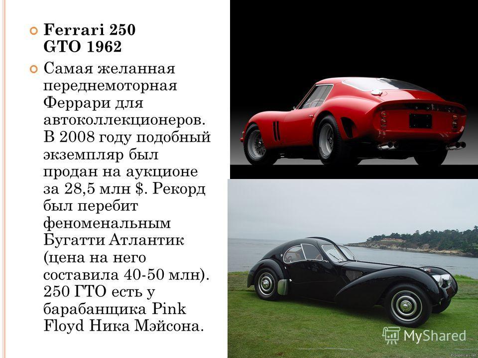 Ferrari 250 GTO 1962 Самая желанная переднемоторная Феррари для автоколлекционеров. В 2008 году подобный экземпляр был продан на аукционе за 28,5 млн $. Рекорд был перебит феноменальным Бугатти Атлантик (цена на него составила 40-50 млн). 250 ГТО ест