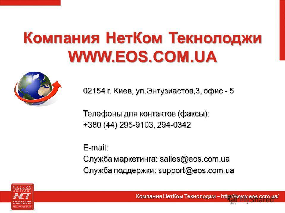 Компания НетКом Текнолоджи WWW.EOS.COM.UA 02154 г. Киев, ул.Энтузиастов,3, офис - 5 Телефоны для контактов (факсы): +380 (44) 295-9103, 294-0342 E-mail: Служба маркетинга: salles@eos.com.ua Служба поддержки: support@eos.com.ua Компания НетКом Текноло