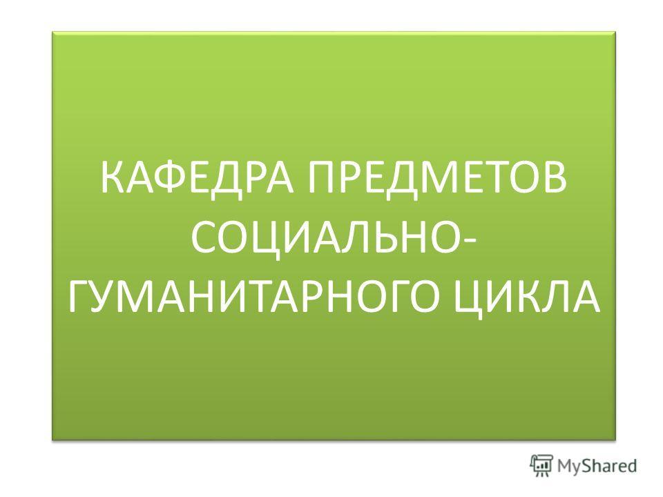 КАФЕДРА ПРЕДМЕТОВ СОЦИАЛЬНО- ГУМАНИТАРНОГО ЦИКЛА
