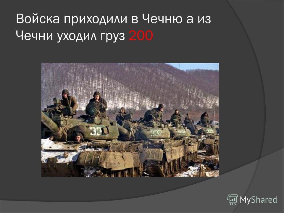 Войска приходили в Чечню а из Чечни уходил груз 200