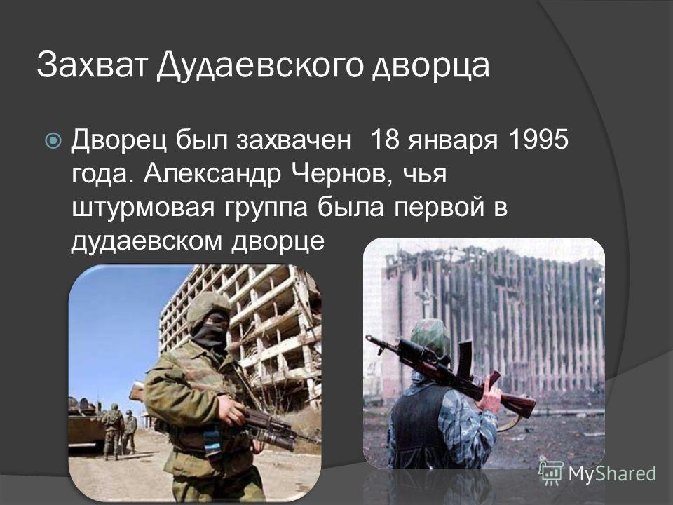 Захват Дудаевского дворца Дворец был захвачен 18 января 1995 года. Александр Чернов, чья штурмовая группа была первой в дудаевском дворце