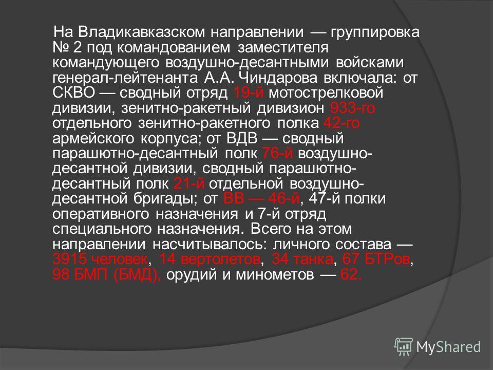 На Владикавказском направлении группировка 2 под командованием заместителя командующего воздушно-десантными войсками генерал-лейтенанта А.А. Чиндарова включала: от СКВО сводный отряд 19-й мотострелковой дивизии, зенитно-ракетный дивизион 933-го отдел