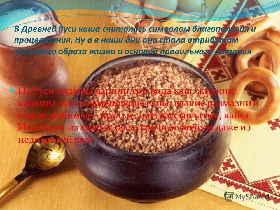 В Древней Руси каша считалась символом благополучия и процветания. Ну а в наши дни она стала атрибутом здорового образа жизни и основой правильного питания На Руси издавна варили три вида каш: жидкие кашицы, часто заменявшие супы, вязкие размазни и с