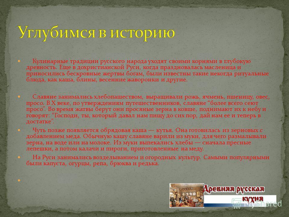 Кулинарные традиции русского народа уходят своими корнями в глубокую древность. Еще в дохристианской Руси, когда праздновалась масленица и приносились бескровные жертвы богам, были известны такие некогда ритуальные блюда, как каша, блины, весенние жа