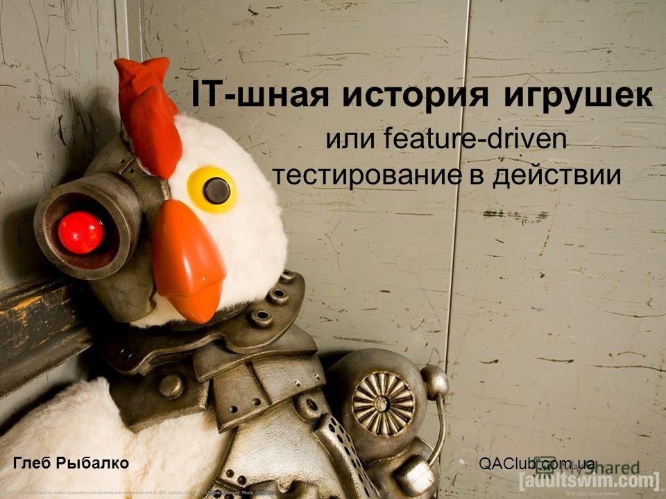 IT-шная история игрушек или feature-driven тестирование в действии Глеб Рыбалко QAClub.com.ua