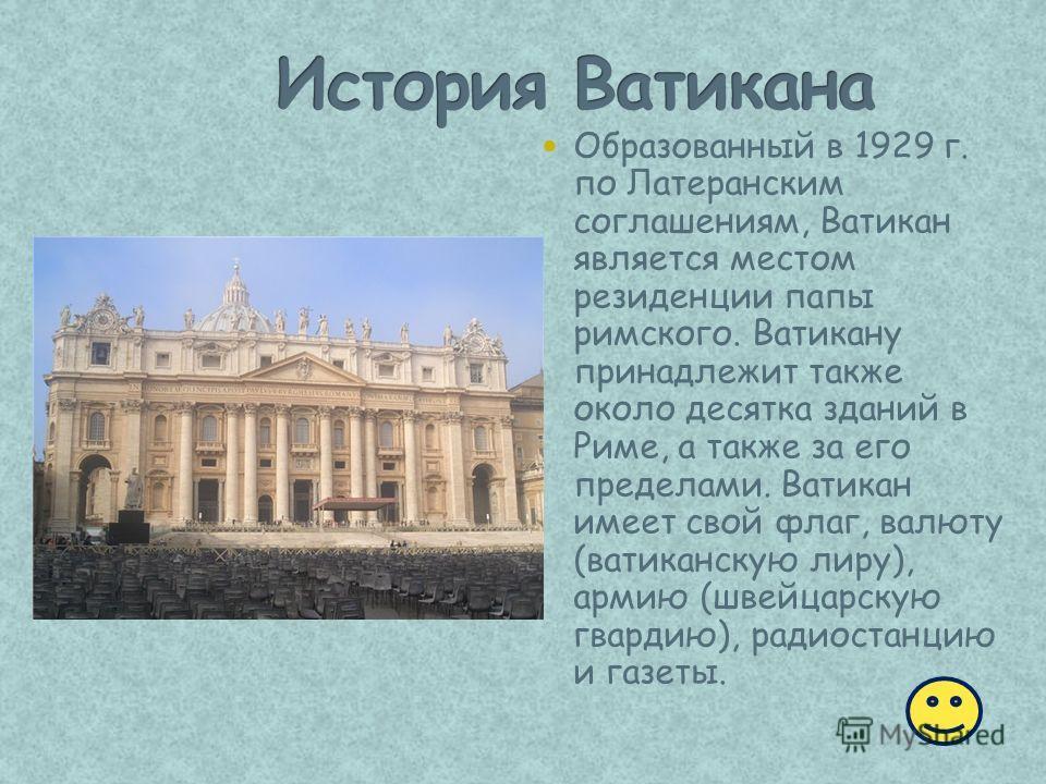 Образованный в 1929 г. по Латеранским соглашениям, Ватикан является местом резиденции папы римского. Ватикану принадлежит также около десятка зданий в Риме, а также за его пределами. Ватикан имеет свой флаг, валюту (ватиканскую лиру), армию (швейцарс