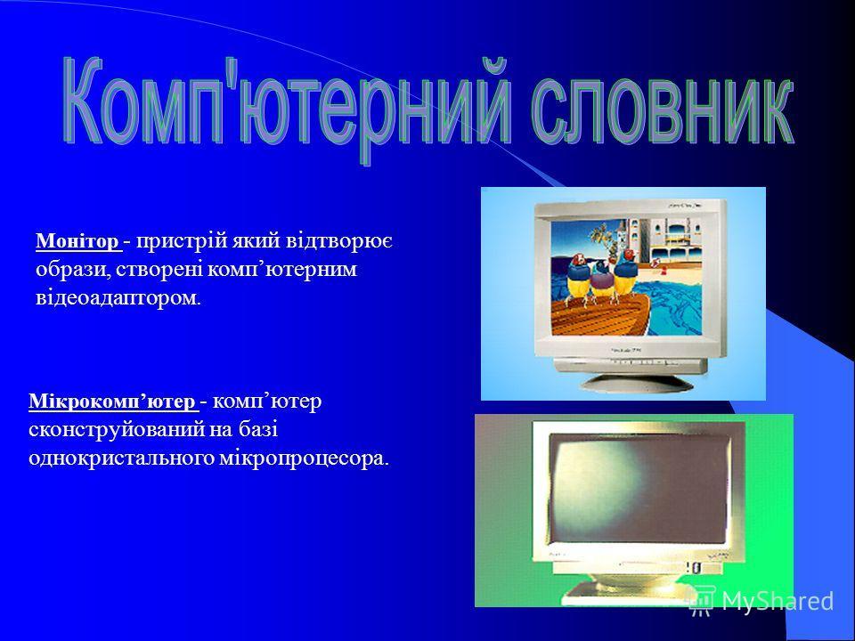 Монітор - пристрій який відтворює образи, створені компютерним відеоадаптором. Мікрокомпютер - компютер сконструйований на базі однокристального мікропроцесора.