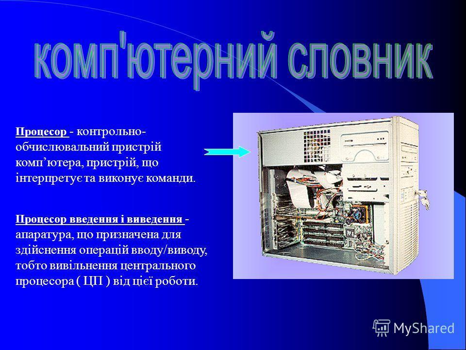 Процесор - контрольно- обчислювальний пристрій компютера, пристрій, що інтерпретує та виконує команди. Процесор введення і виведення - апаратура, що призначена для здійснення операцій вводу/виводу, тобто вивільнення центрального процесора ( ЦП ) від