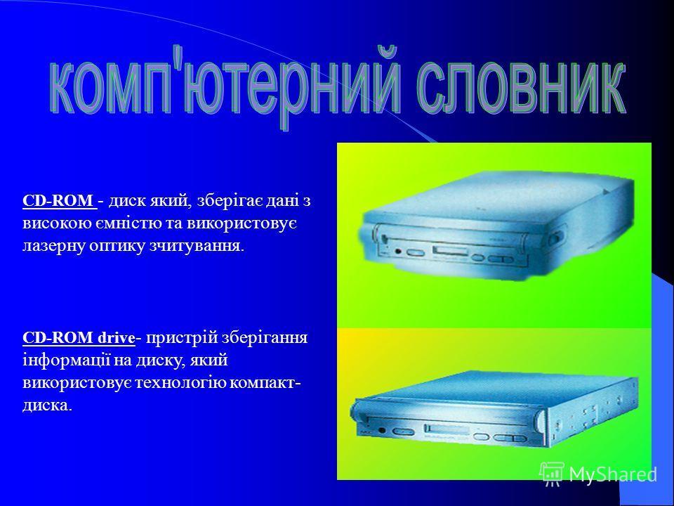 CD-ROM - диск який, зберігає дані з високою ємністю та використовує лазерну оптику зчитування. CD-ROM drive - пристрій зберігання інформації на диску, який використовує технологію компакт- диска.