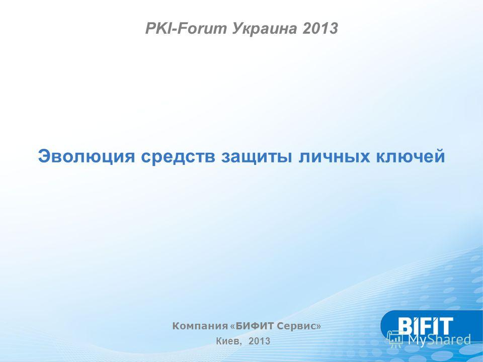 Эволюция средств защиты личных ключей Компания « БИФИТ Сервис » Киев, 2013 PKI-Forum Украина 2013