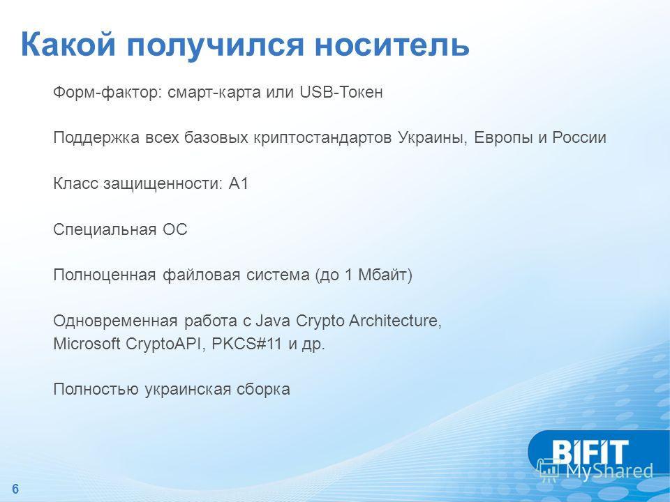 6 Какой получился носитель Форм-фактор: смарт-карта или USB-Токен Поддержка всех базовых криптостандартов Украины, Европы и России Класс защищенности: А1 Специальная ОС Полноценная файловая система (до 1 Мбайт) Одновременная работа с Java Crypto Arch