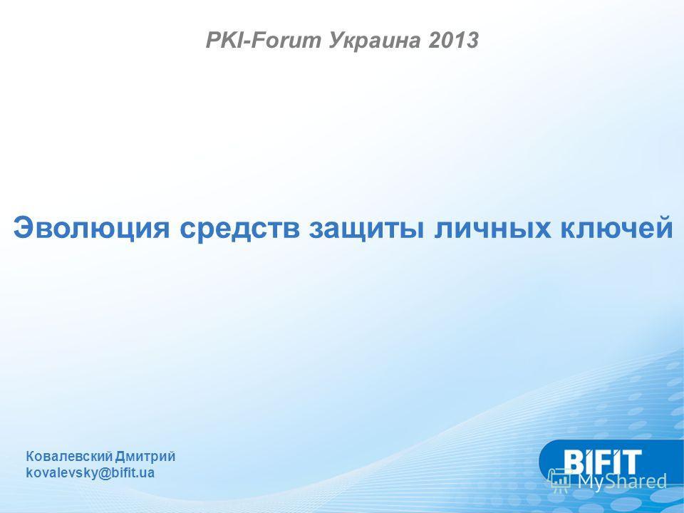 Ковалевский Дмитрий kovalevsky@bifit.ua PKI-Forum Украина 2013 Эволюция средств защиты личных ключей