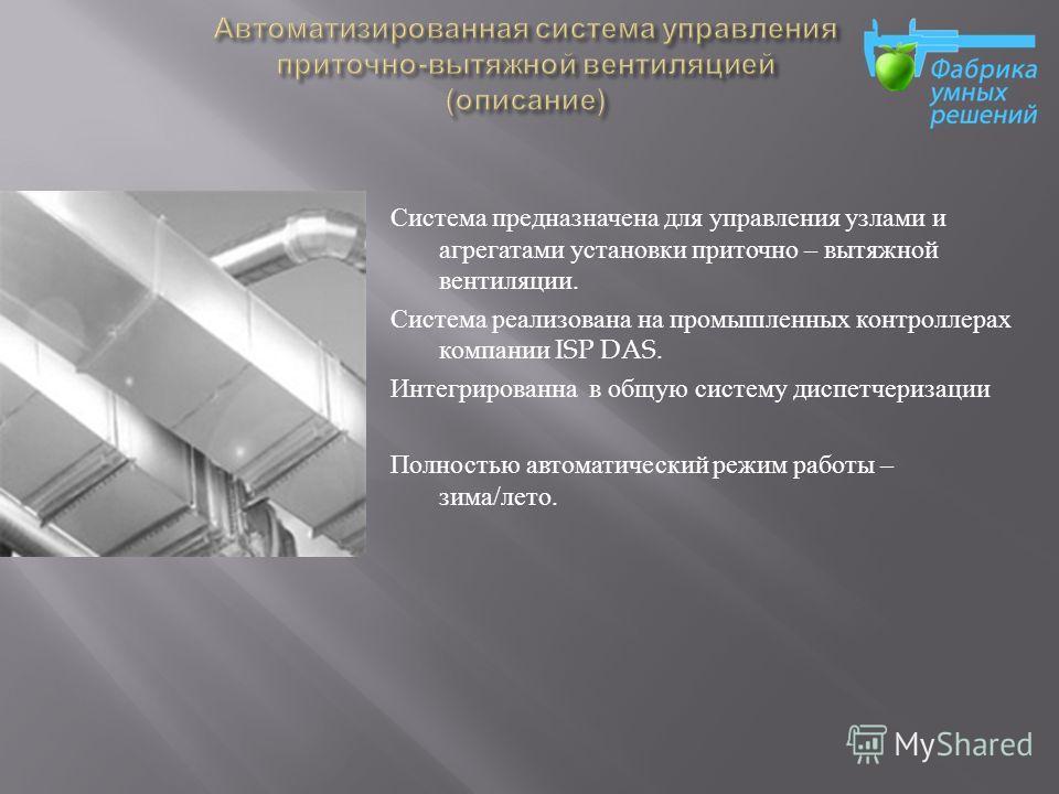 Система предназначена для управления узлами и агрегатами установки приточно – вытяжной вентиляции. Система реализована на промышленных контроллерах компании ISP DAS. Интегрированна в общую систему диспетчеризации Полностью автоматический режим работы