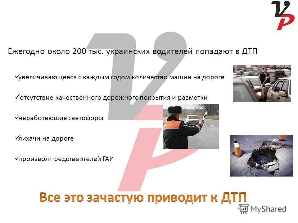 увеличивающееся с каждым годом количество машин на дороге отсутствие качественного дорожного покрытия и разметки неработающие светофоры лихачи на дороге произвол представителей ГАИ Ежегодно около 200 тыс. украинских водителей попадают в ДТП