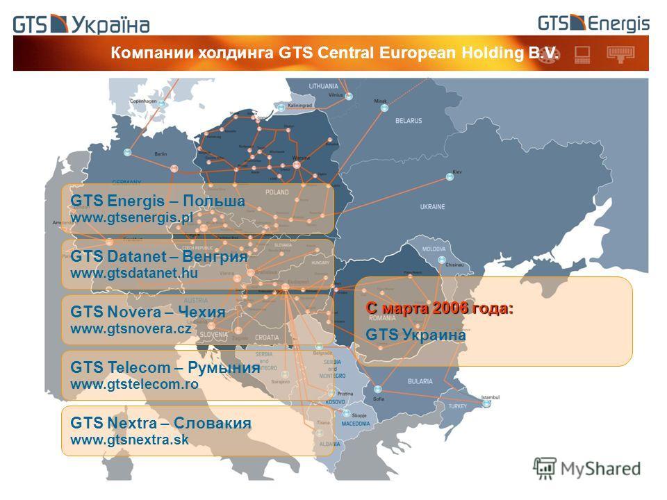GTS Energis – Польша www.gtsenergis.pl GTS Datanet – Венгрия www.gtsdatanet.hu GTS Novera – Чехия www.gtsnovera.cz GTS Telecom – Румыния www.gtstelecom.ro GTS Nextra – Словакия www.gtsnextra.sk C марта 2006 года: GTS Украина Компании холдинга GTS Cen