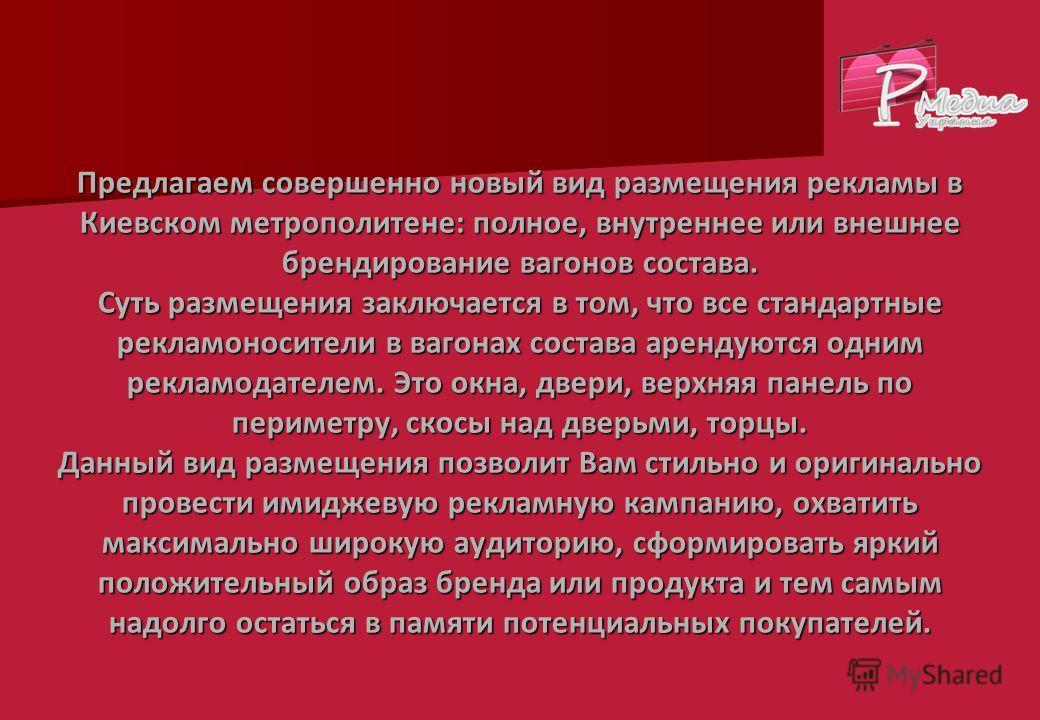 Предлагаем совершенно новый вид размещения рекламы в Киевском метрополитене: полное, внутреннее или внешнее брендирование вагонов состава. Суть размещения заключается в том, что все стандартные рекламоносители в вагонах состава арендуются одним рекла