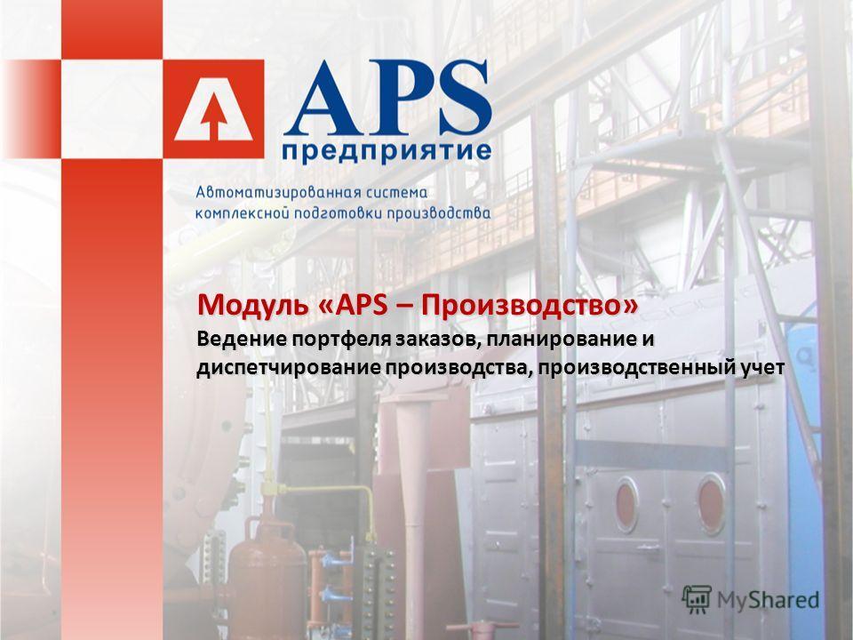 Модуль «APS – Производство» Ведение портфеля заказов, планирование и диспетчирование производства, производственный учет
