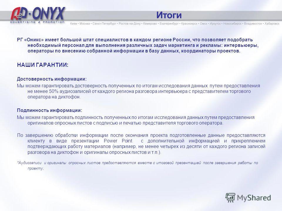 Итоги РГ «Оникс» имеет большой штат специалистов в каждом регионе России, что позволяет подобрать необходимый персонал для выполнения различных задач маркетинга и рекламы: интервьюеры, операторы по внесению собранной информации в базу данных, координ