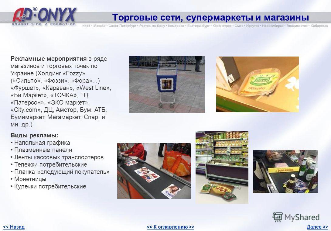 Торговые сети, супермаркеты и магазины Рекламные мероприятия в ряде магазинов и торговых точек по Украине (Холдинг «Fozzy» («Сильпо», «Фоззи», «Фора»...) «Фуршет», «Караван», «West Line», «Би Маркет», «ТОЧКА», ТЦ «Патерсон», «ЭКО маркет», «City.com»,