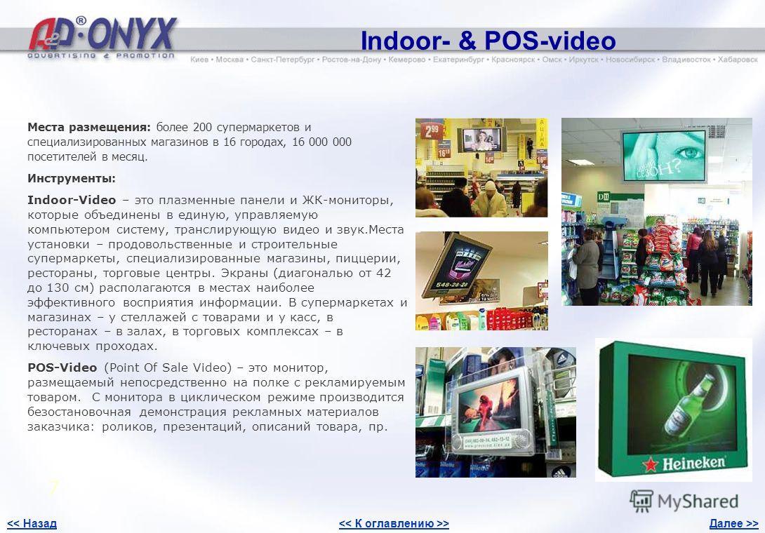 Indoor- & POS-video 7 Места размещения: более 200 супермаркетов и специализированных магазинов в 16 городах, 16 000 000 посетителей в месяц. Инструменты: Indoor-Video – это плазменные панели и ЖК-мониторы, которые объединены в единую, управляемую ком