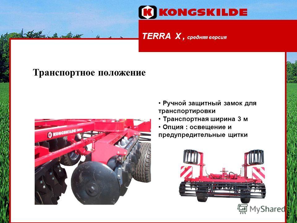 TERRA X, средняя версия Транспортное положение Ручной защитный замок для транспортировки Транспортная ширина 3 м Опция : освещение и предупредительные щитки