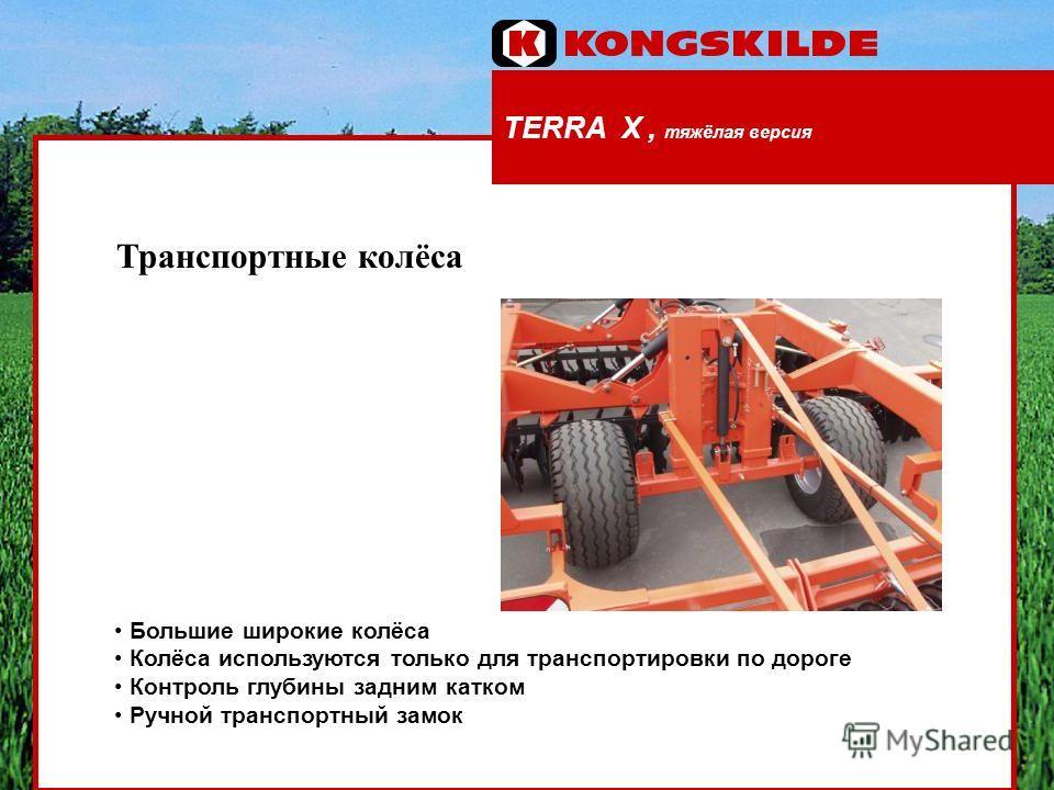 TERRA X, тяжёлая версия Транспортные колёса Большие широкие колёса Колёса используются только для транспортировки по дороге Контроль глубины задним катком Ручной транспортный замок