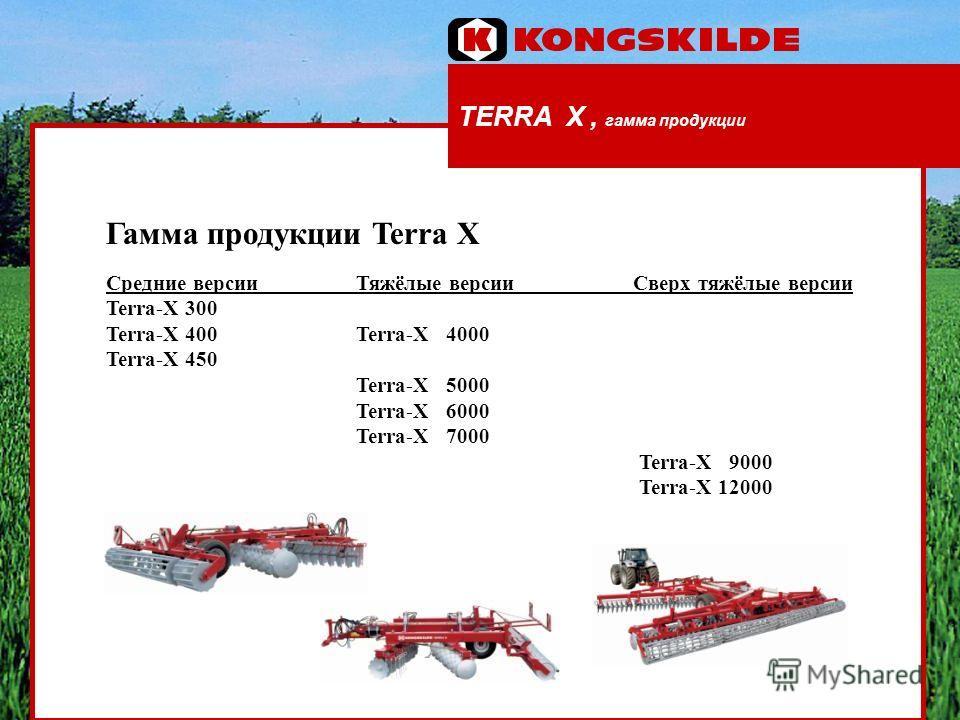 TERRA X, гамма продукции Гамма продукции Terra X Средние версии Тяжёлые версии Сверх тяжёлые версии Terra-X 300 Terra-X 400 Terra-X 4000 Terra-X 450 Terra-X 5000 Terra-X 6000 Terra-X 7000 Terra-X 9000 Terra-X 12000