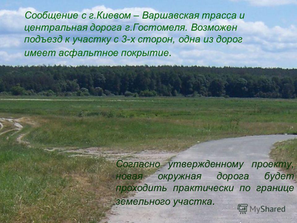 Сообщение с г.Киевом – Варшавская трасса и центральная дорога г.Гостомеля. Возможен подъезд к участку с 3-х сторон, одна из дорог имеет асфальтное покрытие. Согласно утвержденному проекту, новая окружная дорога будет проходить практически по границе
