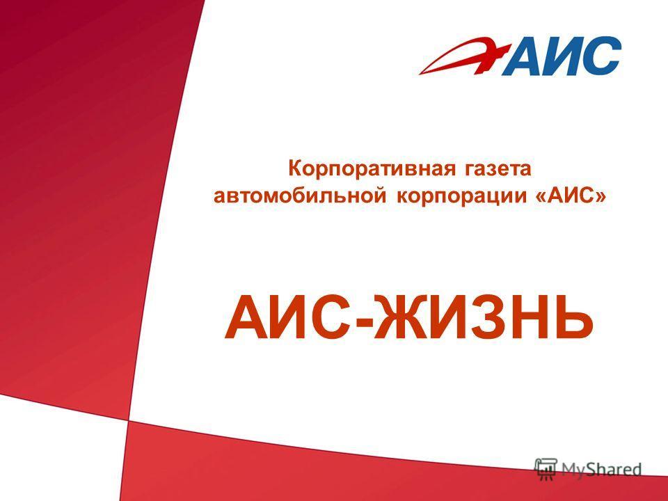 Корпоративная газета автомобильной корпорации «АИС» АИС-ЖИЗНЬ