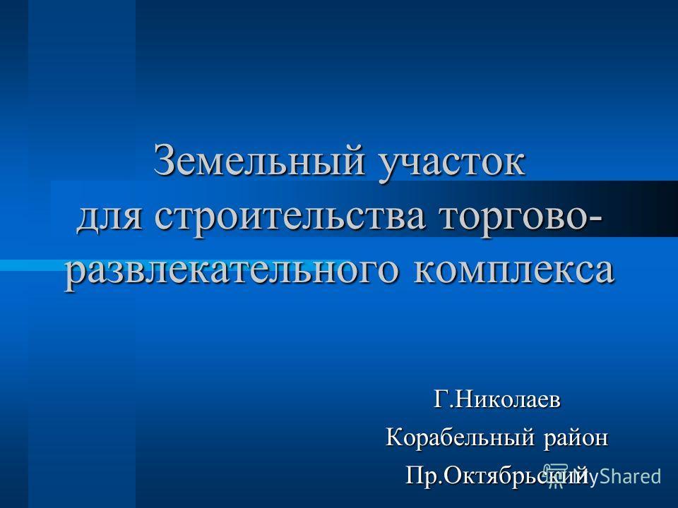Земельный участок для строительства торгово- развлекательного комплекса Г.Николаев Корабельный район Пр.Октябрьский