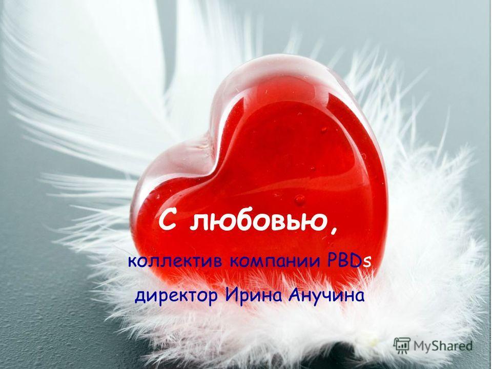 С любовью, коллектив компании PBDs директор Ирина Анучина