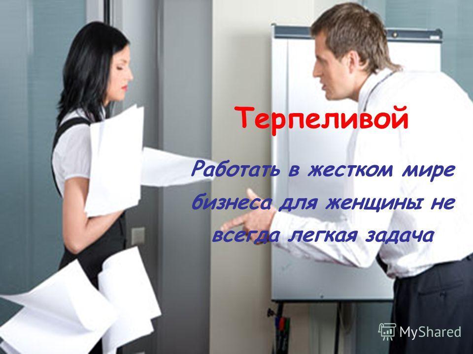 Терпеливой Работать в жестком мире бизнеса для женщины не всегда легкая задача