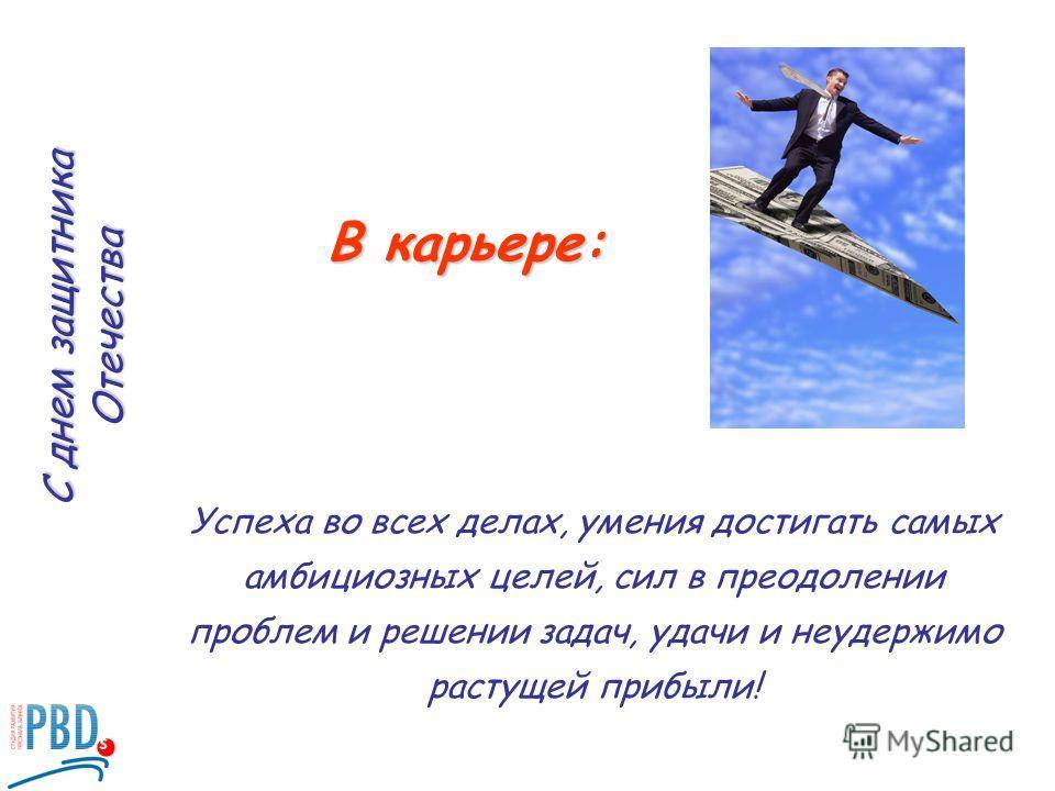 Успеха во всех делах, умения достигать самых амбициозных целей, сил в преодолении проблем и решении задач, удачи и неудержимо растущей прибыли! В карьере: С днем защитника Отечества