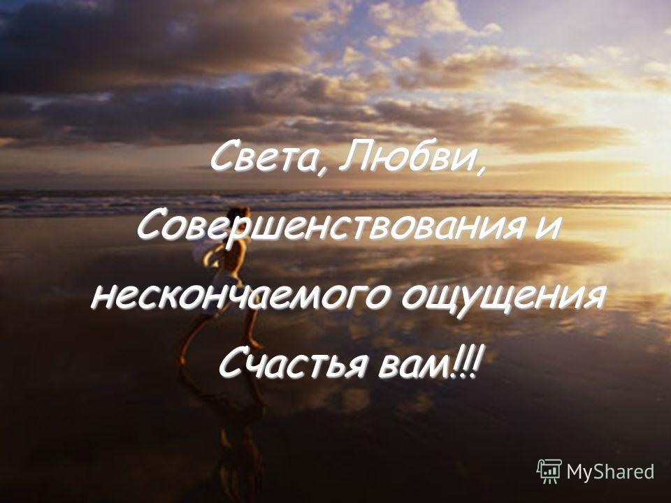 Света, Любви, Совершенствования и нескончаемого ощущения Счастья вам!!!