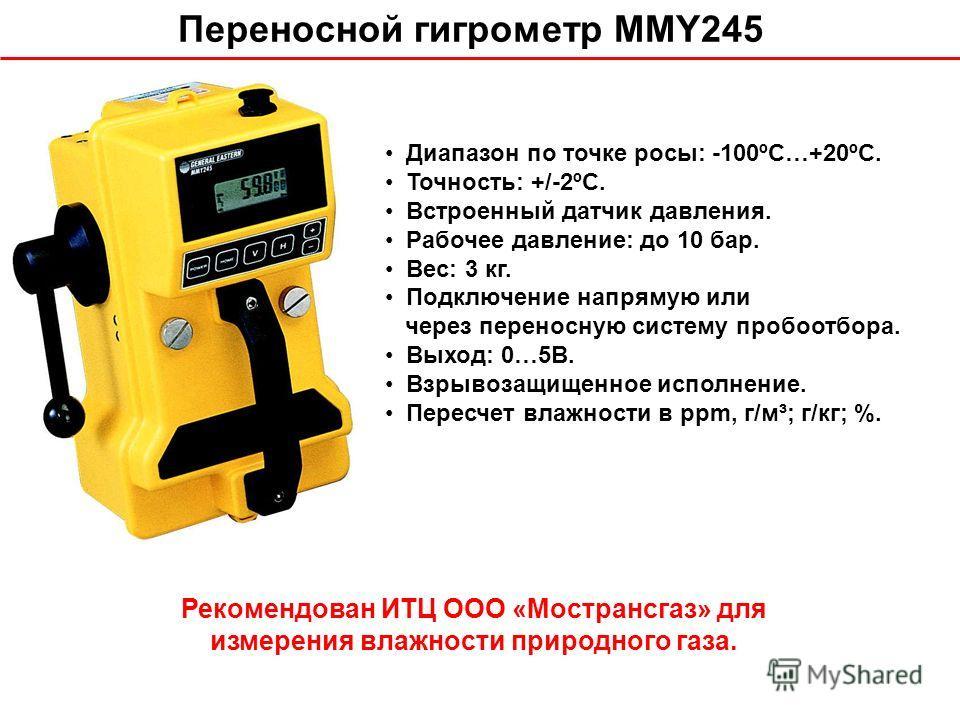 Переносной гигрометр MMY245 Рекомендован ИТЦ ООО «Мострансгаз» для измерения влажности природного газа. Диапазон по точке росы: -100ºС…+20ºС. Точность: +/-2ºС. Встроенный датчик давления. Рабочее давление: до 10 бар. Вес: 3 кг. Подключение напрямую и