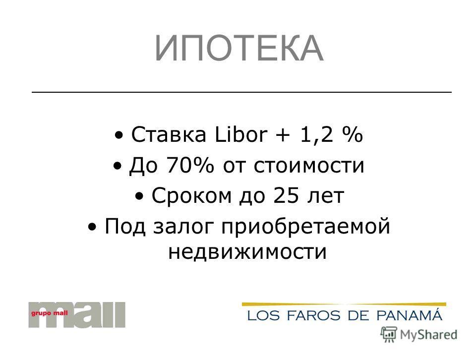ИПОТЕКА Ставка Libor + 1,2 % До 70% от стоимости Сроком до 25 лет Под залог приобретаемой недвижимости