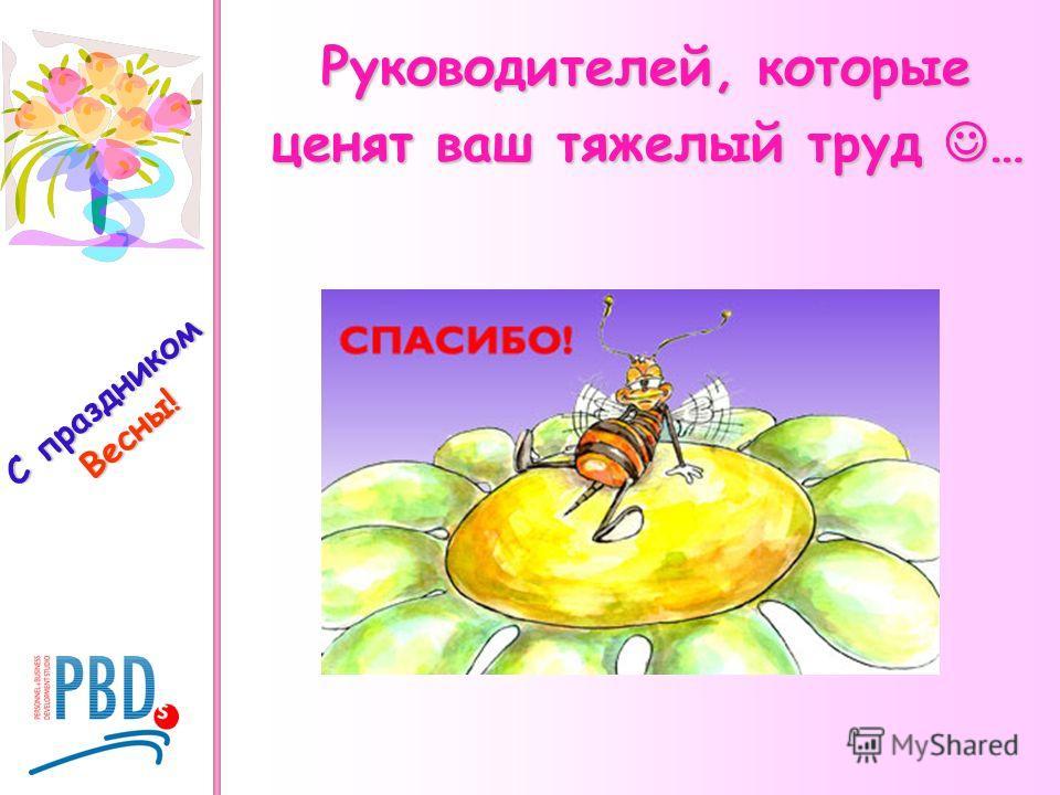 С праздником Весны! Руководителей, которые ценят ваш тяжелый труд …