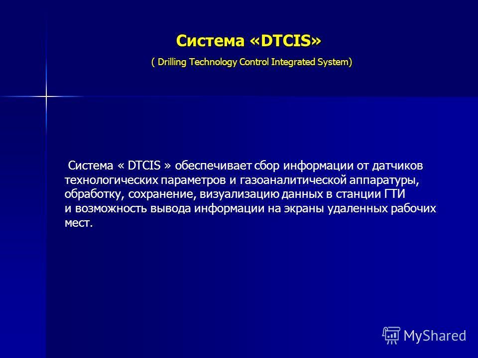 Система «DTCIS» ( Drilling Technology Control Integrated System) Система « DTCIS » обеспечивает сбор информации от датчиков технологических параметров и газоаналитической аппаратуры, обработку, сохранение, визуализацию данных в станции ГТИ и возможно
