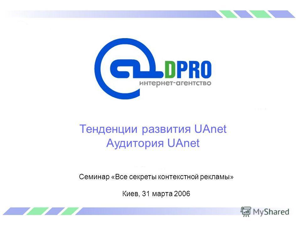 Тенденции развития UAnet Аудитория UAnet Семинар «Все секреты контекстной рекламы» Киев, 31 марта 2006
